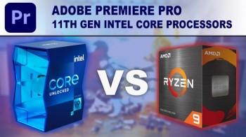 Adobe Premiere Pro : Intel 11th hay Ryzen 5000 series